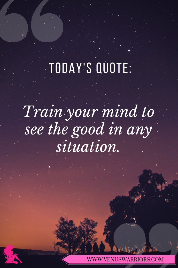 Train Your Mind To See The Good In Any Situation Venus Warriors Train Mind Self Motivational Situation Yoga Quotes Today Quotes Inspirational Quotes