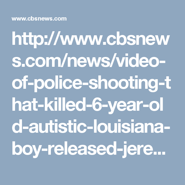http://www.cbsnews.com/news/video-of-police-shooting-that-killed-6-year-old-autistic-louisiana-boy-released-jeremy-mardis/