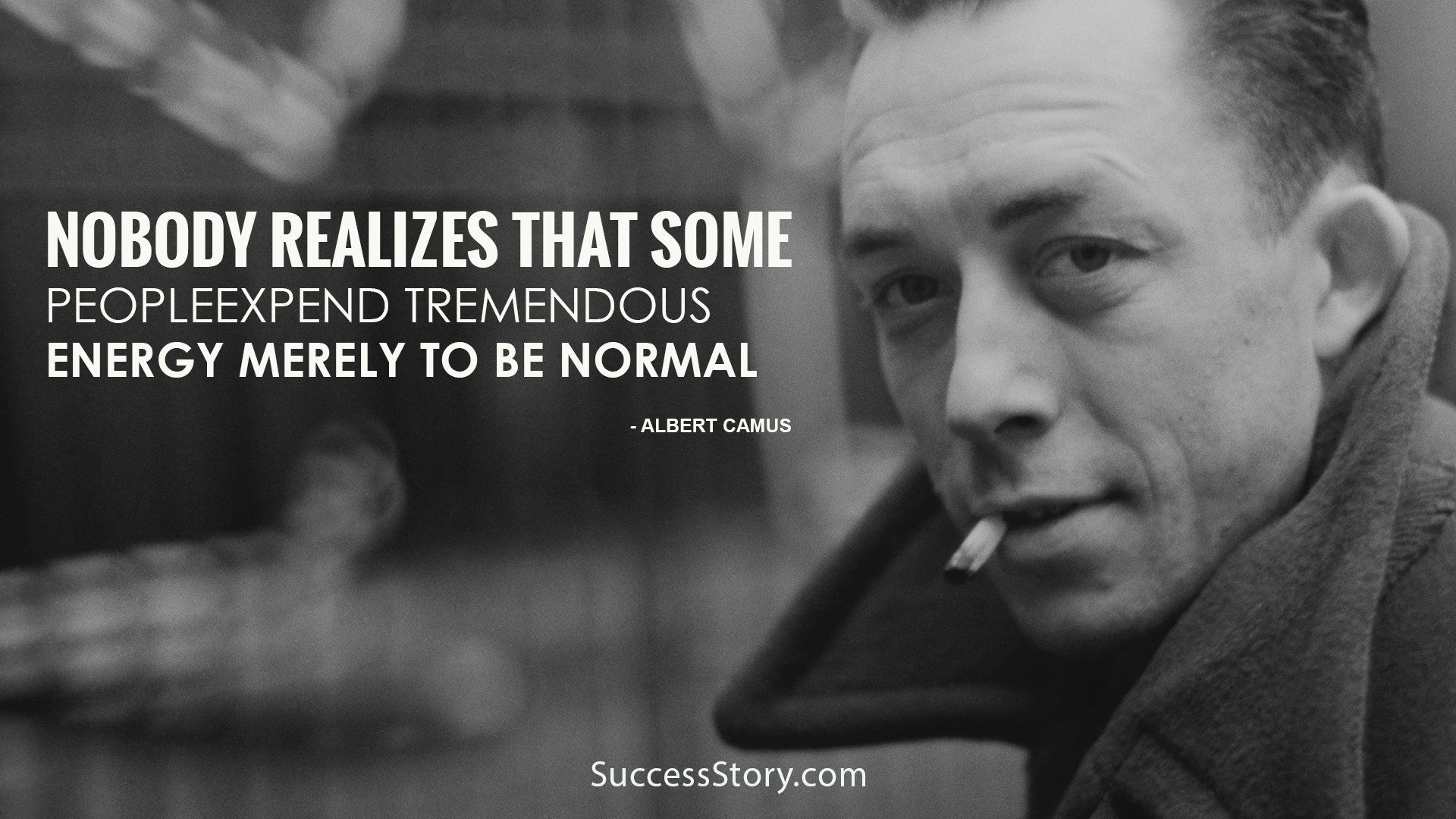 Albert camus quote about unique normal energy different -  Nobody Realizes That Some People Expend Tremendous Energy Merely To Be Normal Albert Camus Quotes
