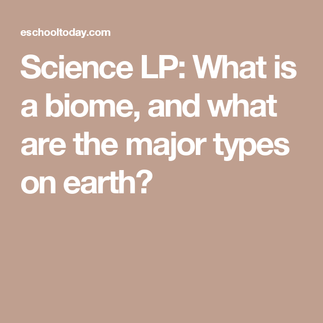 Science LP: What is a biome, and what are the major types on earth?