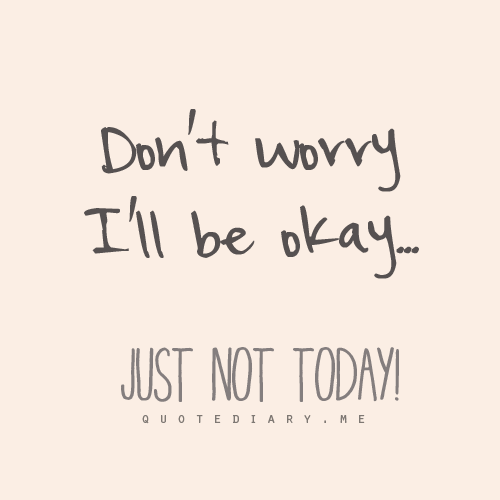 Dont Worry Ill Be Okay Just Not Today Teksten Pinterest
