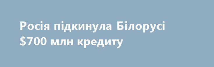 Росія підкинула Білорусі $700 млн кредиту https://www.depo.ua/ukr/money/rosiya-pidkinula-bilorusi-700-mln-kreditu-20170915640916  Білорусь отримала в кредит від Росії 700 млн доларів