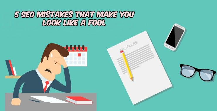 5 SEO Mistakes That Make You Look Like A Fool