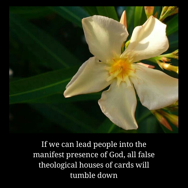 If we can lead people into the manifest presence of God, all false theological houses of cards will tumble down