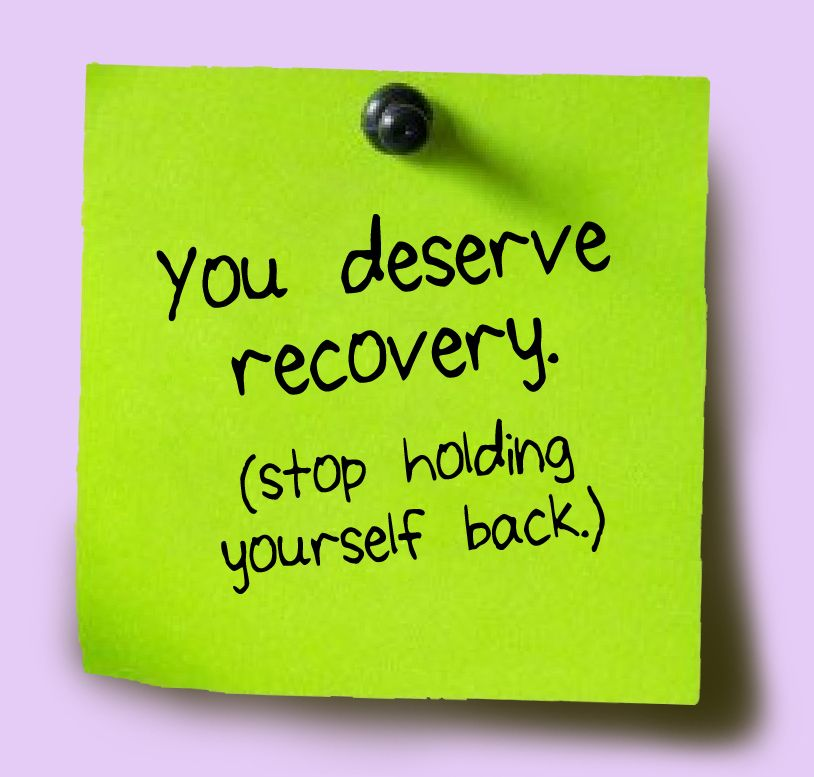 You deserve recovery (stop holding yourself back.)