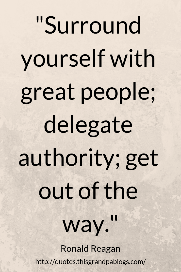 Surround Yourself With Great People Delegate Authority Get Out Of The Way Ronald Leadership Quotes Inspirational Bad Leadership Quotes Leadership Quotes