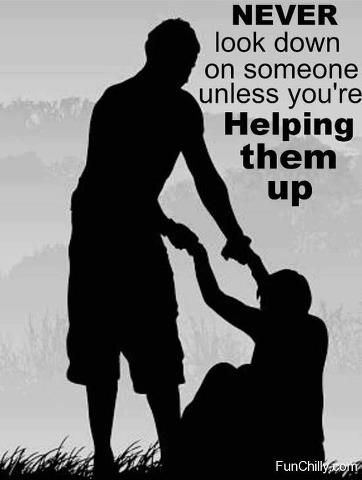 Never look down on someone unless you are helping them up!