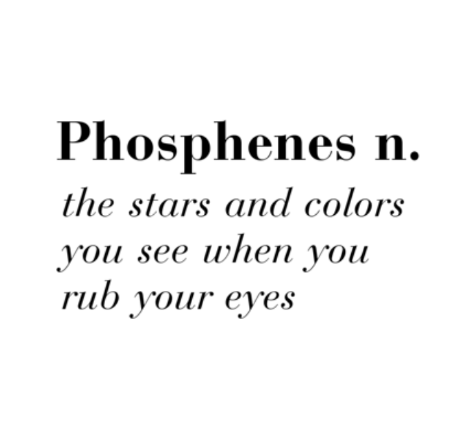 Phosphenes n. :the stars and colors you see when you rub your eyes. (I didn't know there was a name for that!)