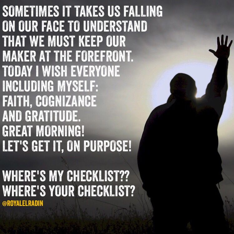 SOMETIMES IT TAKES US FALLING ON OUR FACE  TO UNDERSTAND THAT WE MUST KEEP OUR MAKER  AT THE FOREFRONT. TODAY I WISH EVERYONE INCLUDING  MYSELF:  FAITH, COGNIZANCE  AND GRATITUDE. GREAT MORNING! LET'S GET IT, ON PURPOSE!  WHERE'S MY CHECKLIST?? WHERE'S YOUR CHECKLIST?