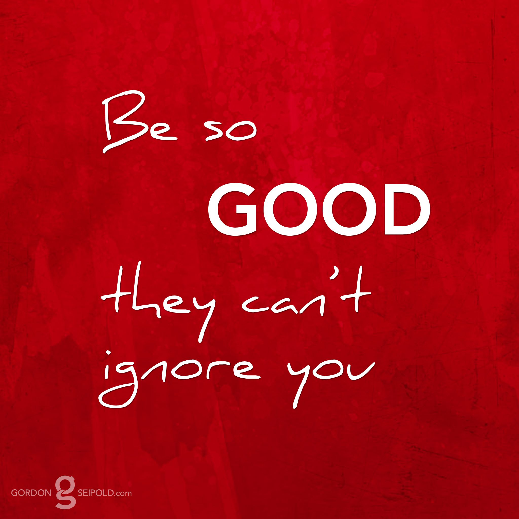 Be so #good they can't ignore you