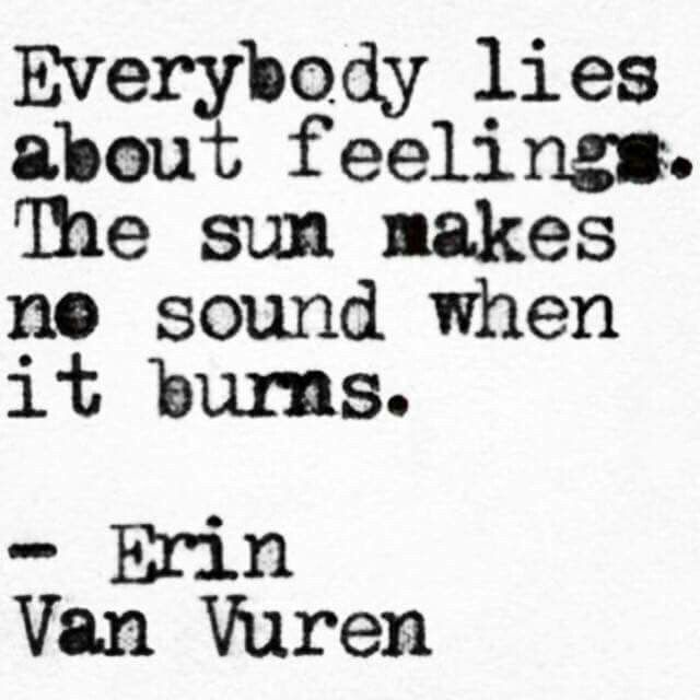 Everybody lies about feelings. The sun makes no sound when it burns