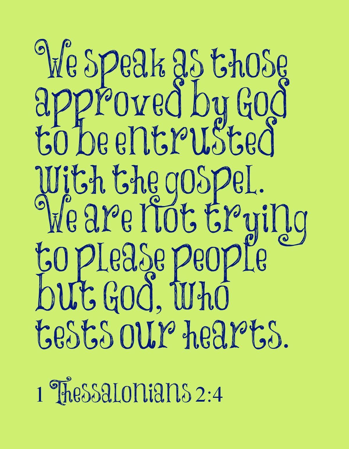 pelo contrário, como homens aprovados por Deus, a ponto de nos ter sido confiado por ele o evangelho, não falamos para agradar a pessoas, mas a Deus, que prova os nossos corações. 1 Tessalonicenses 2:4