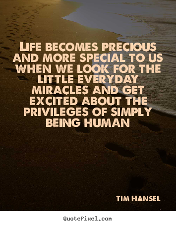 Life Quotes   Life Becomes Precious And More Special To Us When We Look For  The
