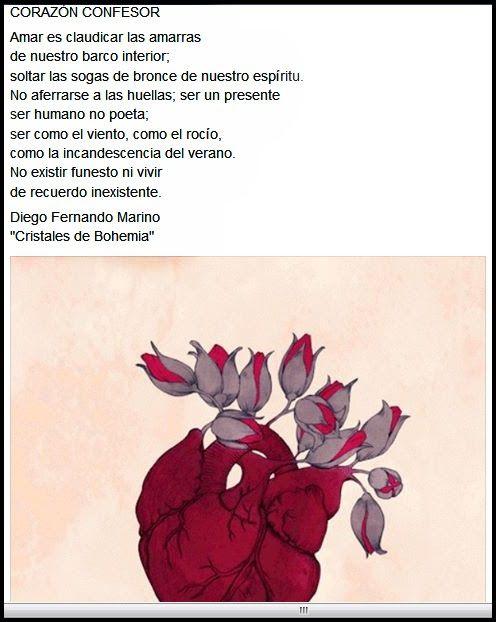 """CORAZÓN CONFESOR  Amar es claudicar las amarras de nuestro barco interior; soltar las sogas de bronce de nuestro espíritu. No aferrarse a las huellas; ser un presente ser humano no poeta; ser como el viento, como el rocío, como la incandescencia del verano. No existir funesto ni vivir de recuerdo inexistente.  Diego Fernando Marino """"Cristales de Bohemia"""" https://www.facebook.com/photo.php?fbid=1858682351066715&set=a.1836531583281792.1073741973.100007749039441&type=3&theater"""