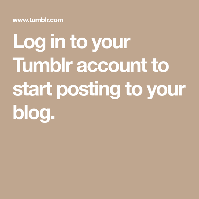 Log In To Your Tumblr Account To Start Posting To Your