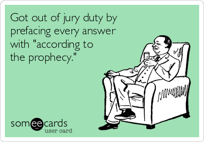 Got out of jury duty by prefacing every answer with