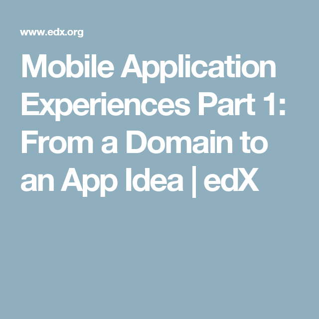 Mobile Application Experiences Part 1: From a Domain to an App Idea | edX