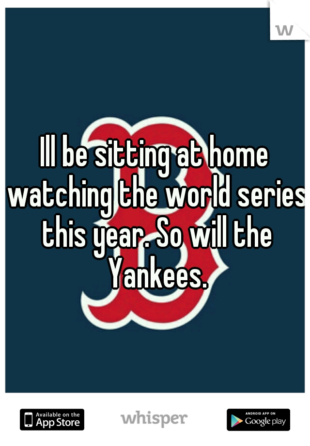 0d3b3a217cfa Ill be sitting at home watching the world series this year. So will the  Yankees.