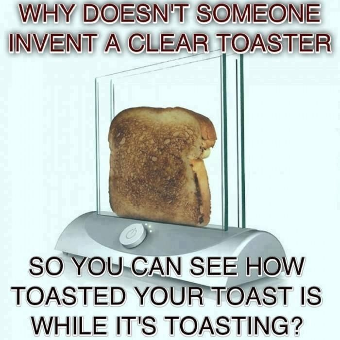 A clear toaster so you can see how toasted your toast is while it's toasting :)