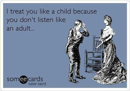 *MEN* I treat you like a child because you don't listen like an adult.