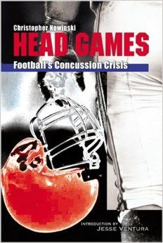 Head Games: Football's Concussion Crisis from the NFL to Youth Leagues: Christopher Nowinski