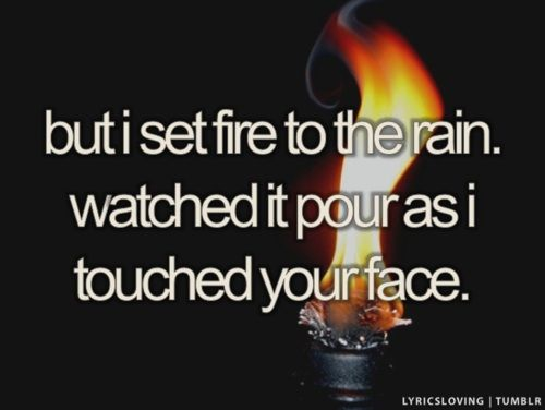 But I Set Fire To The Rain Watched It Pour As I Touched Your Face