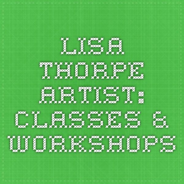 Lisa Thorpe - Artist: Classes & Workshops http://lisathorpe.com/classes.html
