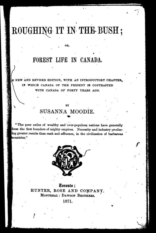 Roughing It In the Bush, or, Life in Canada by Susanna Moodie. This book chronicles Susanna Moodie's harsh and often humorous experiences homesteading in the woods of Upper Canada. A frank and fascinating account of how one woman coped, not only with a new world, but with a new self. Available in Your Online Library - Early Canadiana Online.