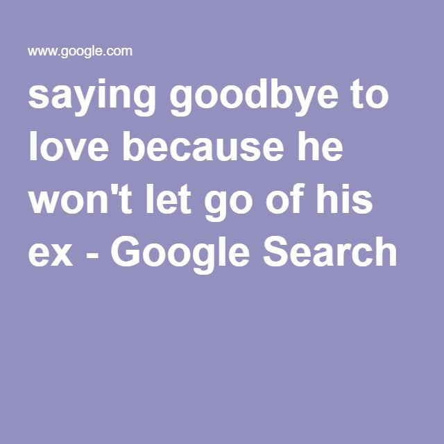Saying Goodbye To Love Quotes: Saying Goodbye To Love Because He Won't Let Go Of His Ex