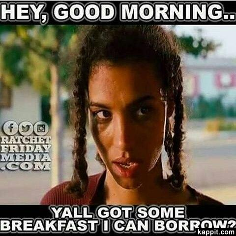 Hey Good Morning Br Br Yall Got Some Breakfast I Can Borrow Funny Good Morning Memes Good Morning Funny Morning Quotes Funny