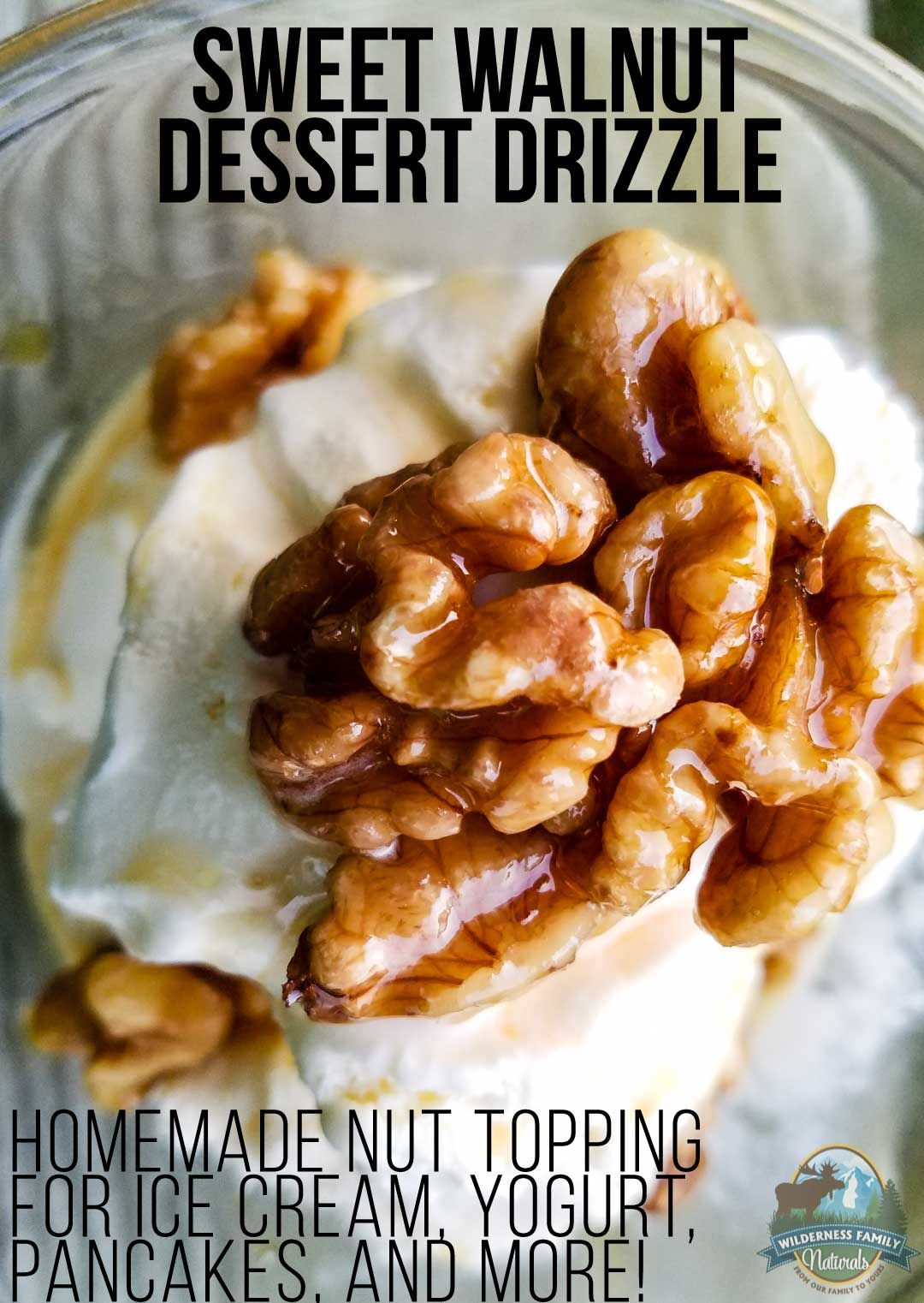 Sweet Walnut Dessert Drizzle   Do you know what makes desserts even better? If you answered more dessert on top of dessert, you would be correct! This homemade nut topping adds a maple-y caramel crunch to everything from ice cream to sweet potatoes to yogurt!   WildernessFamilyNaturals.com