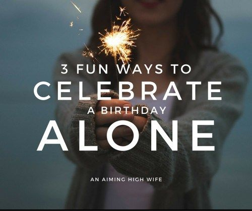 Celebrating A Birthday Alone 3 Fun Ideas To Celebrate As A Party Of One Go Ahead And Make Yourself A Cake Just Make Celebrities Mommy Life Birthday Planning