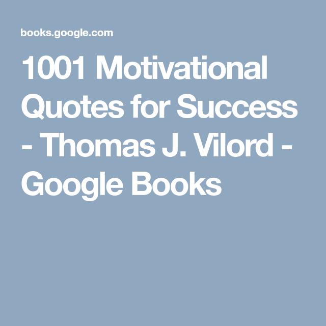 1001 Motivational Quotes For Success Thomas J Vilord Google Books Motivational Quotes For Success Motivational Quotes Success Quotes