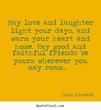 May Love And Laughter Light Your Days And Warm Your Irish Proverb Friendship Quotes Laughter Quotes Love Quotes For Wedding Maid Of Honor Speech