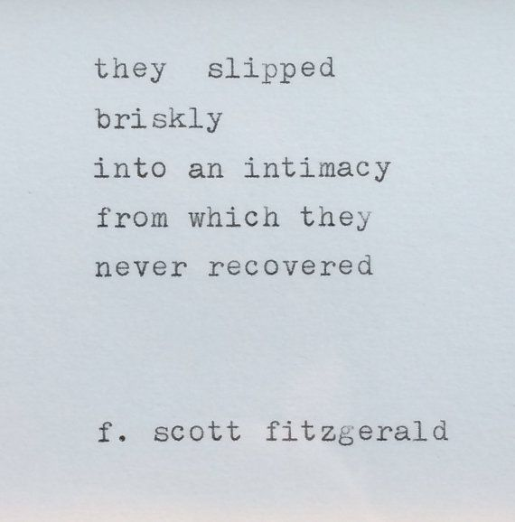 """They slipped briskly into an intimacy from which they never recovered."" F. Scott Fitzgerald"