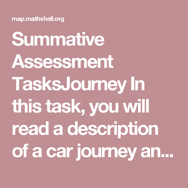 summative assessment tasksjourney in this task you will read a description of a car journey and draw a distance time graph to represent it