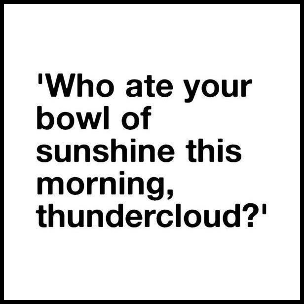 Funny Quotes Who Ate Your Bowl Of Sunshine This Morning Thundercloud Quotes Time Extensive Collection Of Famous Quotes By Authors Celebrities Newsm Funny Quotes Good Morning Texts Quotes