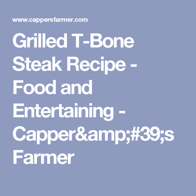 Grilled T-Bone Steak Recipe - Food and Entertaining - Capper's Farmer