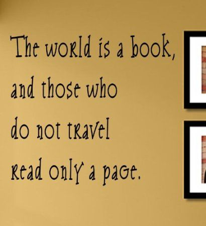 The world is a book, and those who do not travel read only a page ...