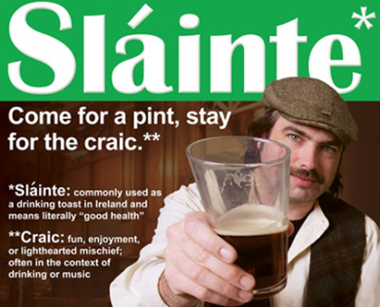 Slainte - Irish toast meaning good health.  Craic - Fun, enjoyment and mischief = a party!