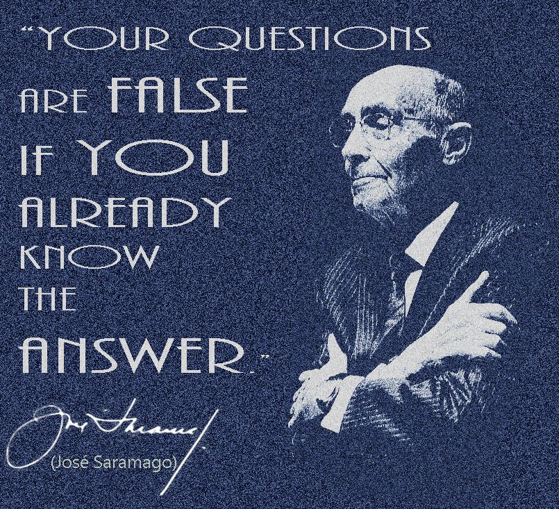 """""""Your questions are false if you already know the answer."""" José Saramago"""