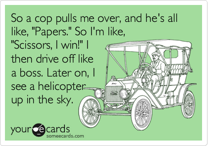 Funny Workplace Ecard: So a cop pulls me over, and he's all like, 'Papers.' So I'm like, 'Scissors, I win!' I then drive off like a boss. Later on, I see a helicopter up in the sky.