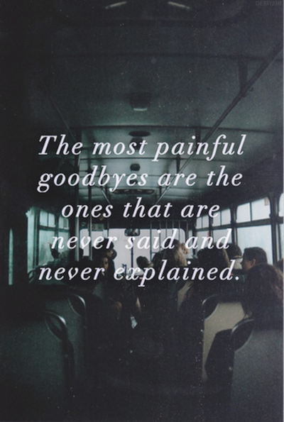 The Most Painful Goodbyes Are The Ones That Are Never Said And Never