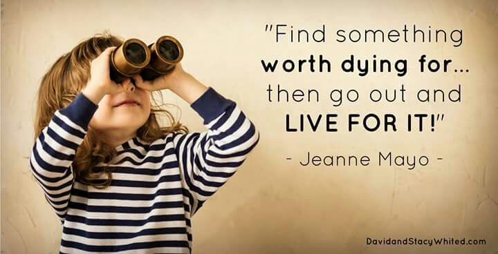 Find something worth dying for...then go out and live for it.  - Jeanne Mayo