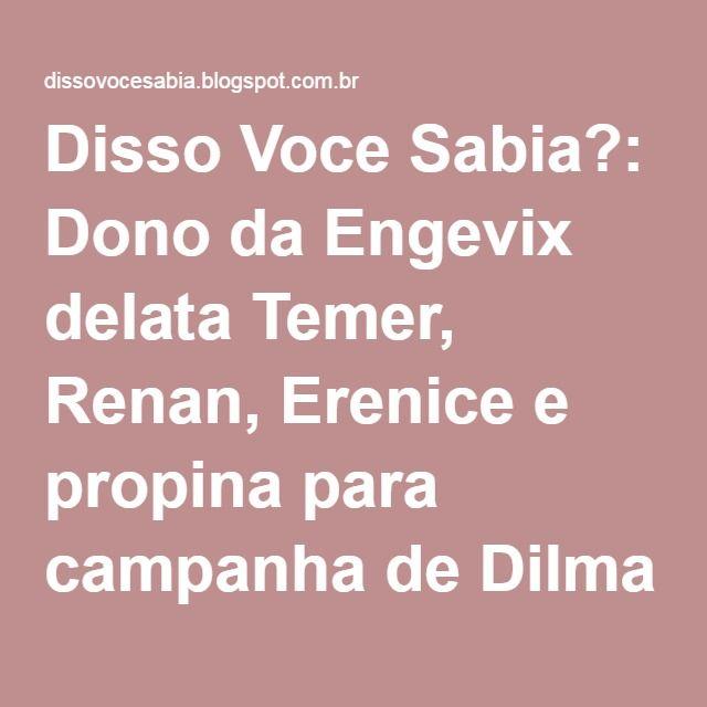 Disso Voce Sabia?: Dono da Engevix delata Temer, Renan, Erenice e propina para campanha de Dilma