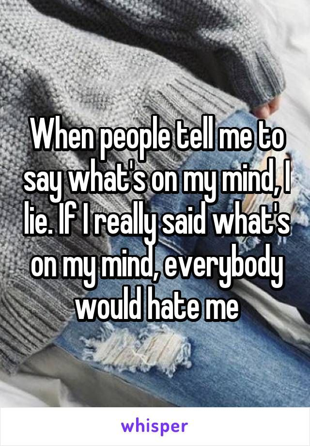 When people tell me to say what's on my mind, I lie. If I really said what's on my mind, everybody would hate me