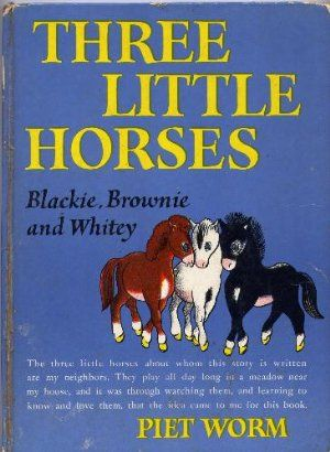 Three Little Horses  Blackie, Brownie, and Whitey.  One of my absolute favorite books growing up.