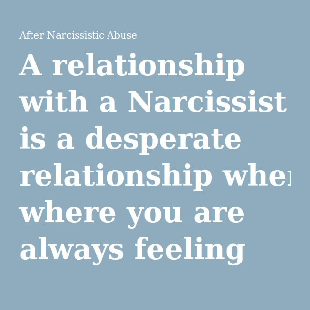 A relationship with a Narcissist is a desperate relationship where