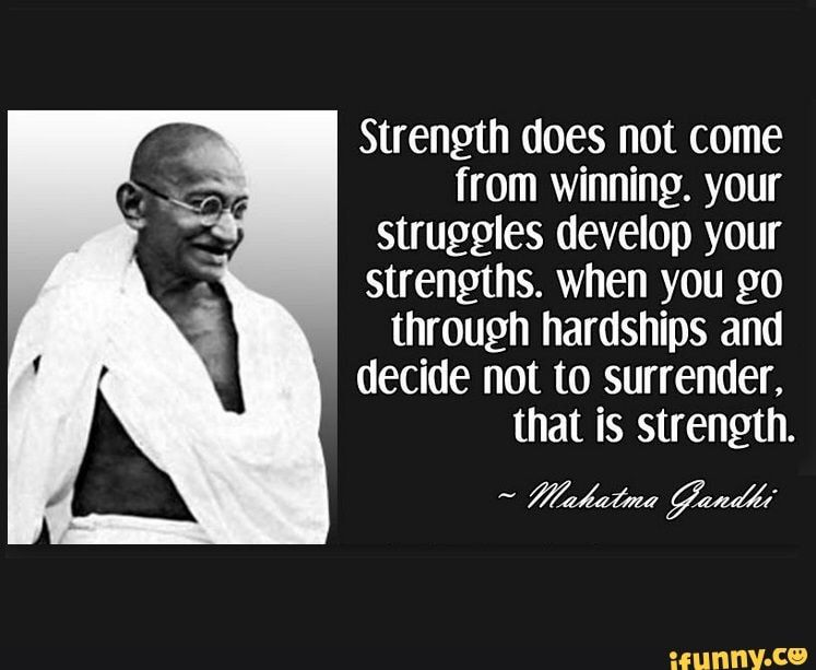 Strength Does Not Come From Winning Your Struggles Develop Your Strengths When You Go Through Hardships And Decide Not To Surrender That Is Strength Ifunn Ghandi Quotes Gandhi Quotes Work