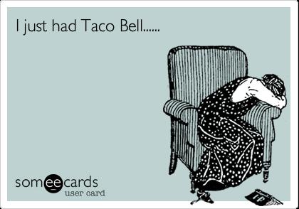I just had Taco Bell......